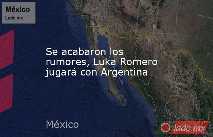 Se acabaron los rumores, Luka Romero jugará con Argentina. Noticias en tiempo real