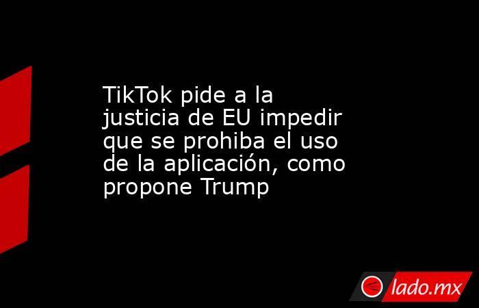 TikTok pide a la justicia de EU impedir que se prohiba el uso de la aplicación, como propone Trump. Noticias en tiempo real