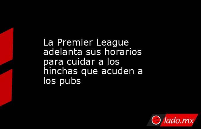 La Premier League adelanta sus horarios para cuidar a los hinchas que acuden a los pubs. Noticias en tiempo real