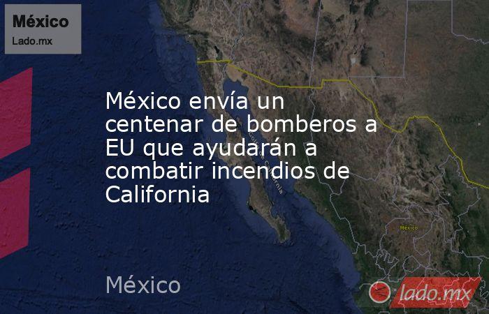 México envía un centenar de bomberos a EU que ayudarán a combatir incendios de California. Noticias en tiempo real