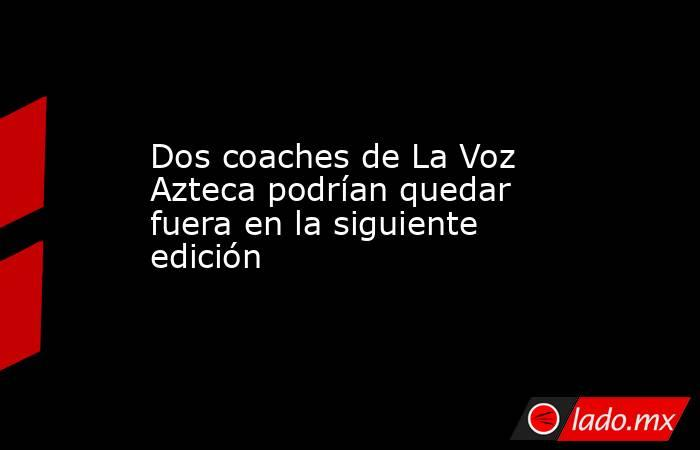 Dos coaches de La Voz Azteca podrían quedar fuera en la siguiente edición. Noticias en tiempo real