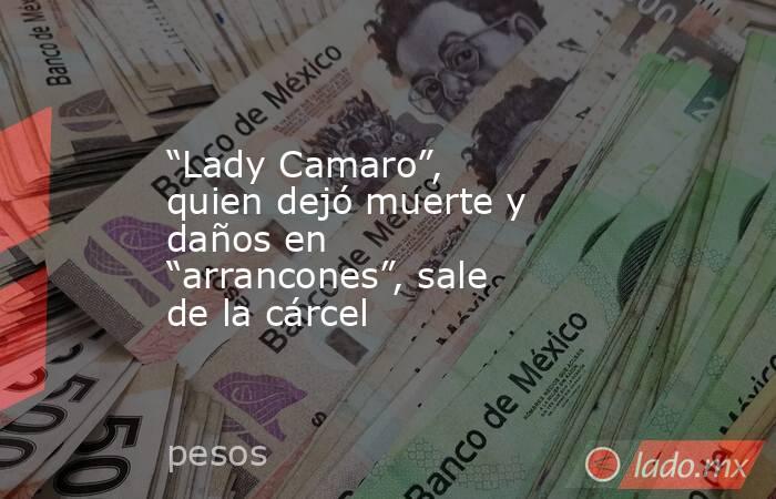 """""""Lady Camaro"""", quien dejó muerte y daños en """"arrancones"""", sale de la cárcel. Noticias en tiempo real"""