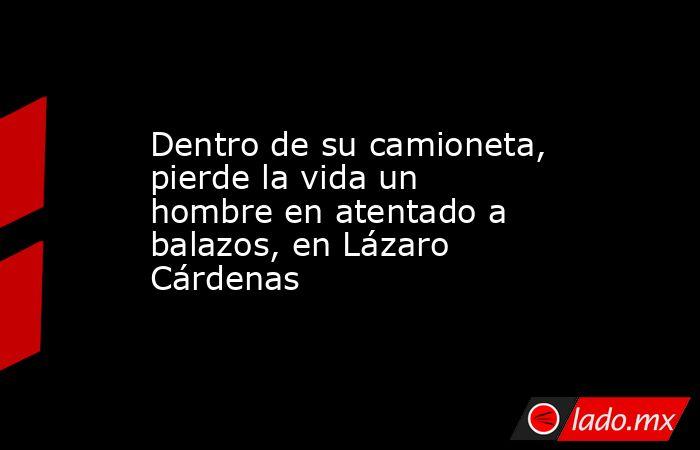 Dentro de su camioneta, pierde la vida un hombre en atentado a balazos, en Lázaro Cárdenas. Noticias en tiempo real