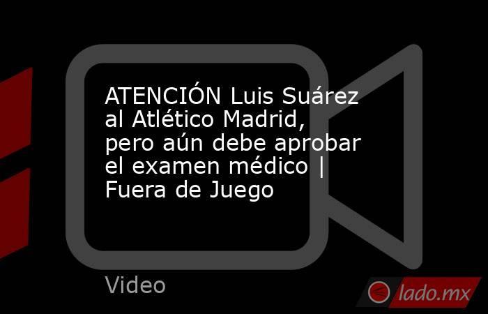 ATENCIÓN Luis Suárez al Atlético Madrid, pero aún debe aprobar el examen médico | Fuera de Juego. Noticias en tiempo real