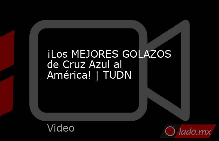 ¡Los MEJORES GOLAZOS de Cruz Azul al América! | TUDN. Noticias en tiempo real