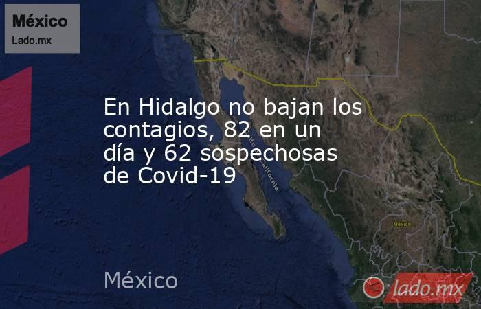 En Hidalgo no bajan los contagios, 82 en un día y 62 sospechosas de Covid-19. Noticias en tiempo real