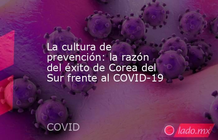 La cultura de prevención: la razón del éxito de Corea del Sur frente al COVID-19. Noticias en tiempo real