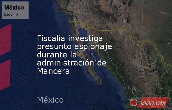 Fiscalía investiga presunto espionaje durante la administración de Mancera. Noticias en tiempo real