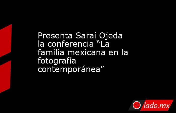 """Presenta Saraí Ojeda la conferencia """"La familia mexicana en la fotografía contemporánea"""". Noticias en tiempo real"""