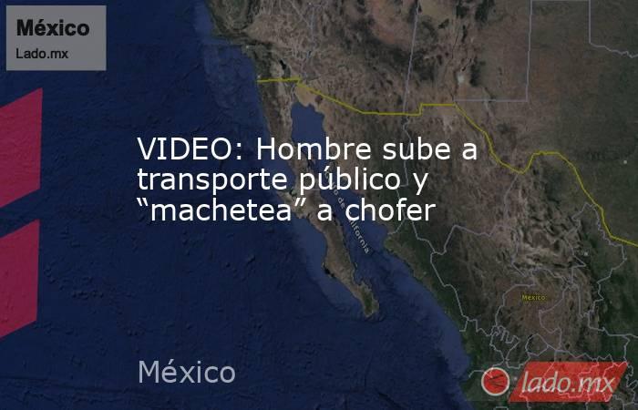 """VIDEO: Hombre sube a transporte público y """"machetea"""" a chofer. Noticias en tiempo real"""