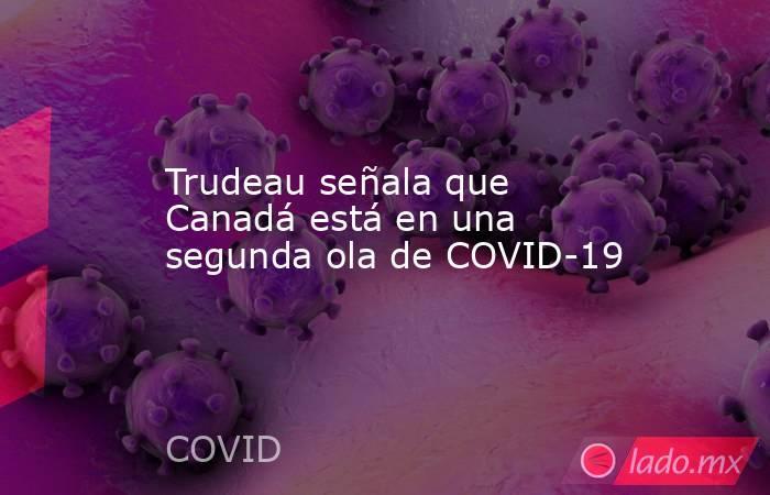 Trudeau señala que Canadá está en una segunda ola de COVID-19. Noticias en tiempo real
