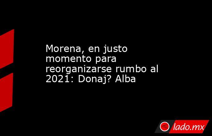 Morena, en justo momento para reorganizarse rumbo al 2021: Donaj? Alba. Noticias en tiempo real