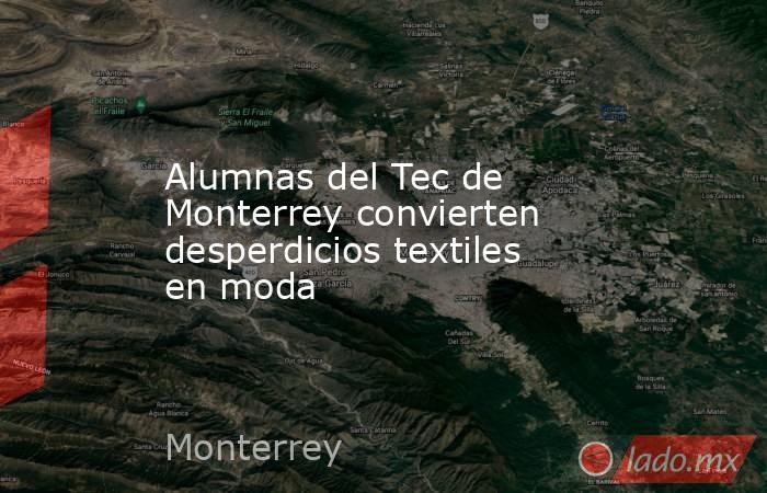 Alumnas del Tec de Monterrey convierten desperdicios textiles en moda. Noticias en tiempo real