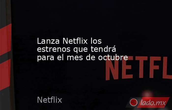 Lanza Netflix los estrenos que tendrá para el mes de octubre. Noticias en tiempo real