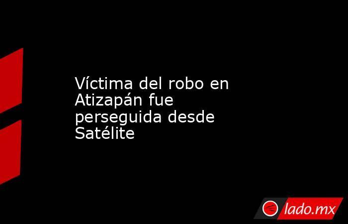 Víctima del robo en Atizapán fue perseguida desde Satélite. Noticias en tiempo real