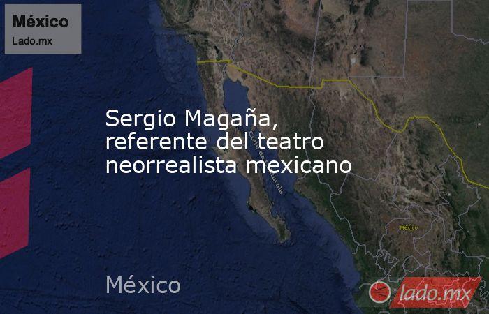 Sergio Magaña, referente del teatro neorrealista mexicano. Noticias en tiempo real