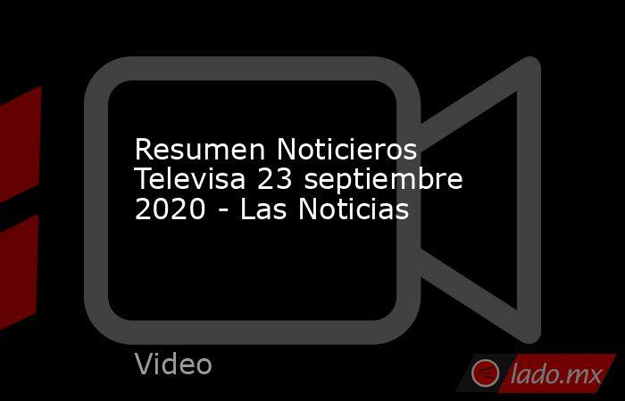 Resumen Noticieros Televisa 23 septiembre 2020 - Las Noticias. Noticias en tiempo real