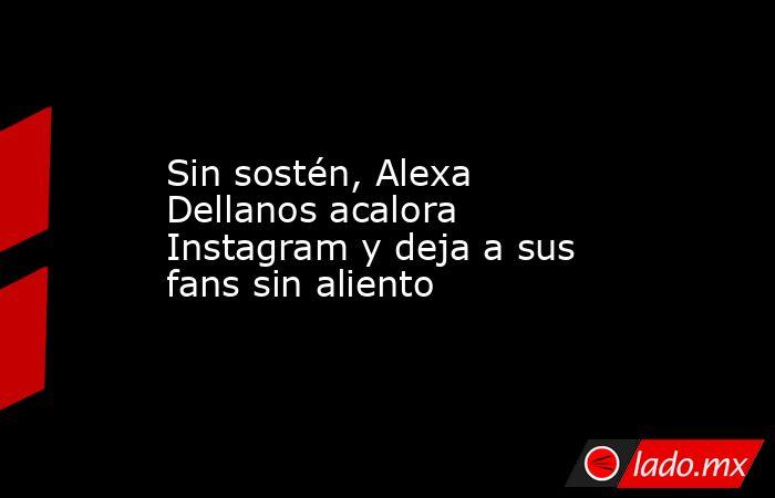 Sin sostén, Alexa Dellanos acalora Instagram y deja a sus fans sin aliento. Noticias en tiempo real