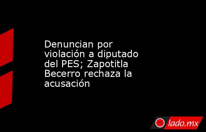 Denuncian por violación a diputado del PES; Zapotitla Becerro rechaza la acusación. Noticias en tiempo real