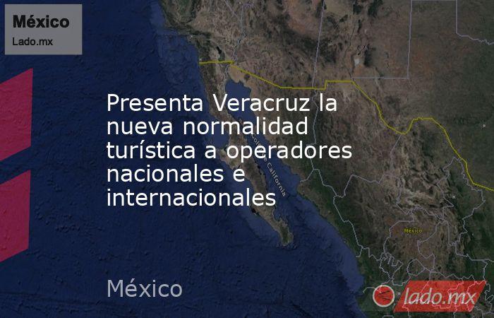 Presenta Veracruz la nueva normalidad turística a operadores nacionales e internacionales. Noticias en tiempo real