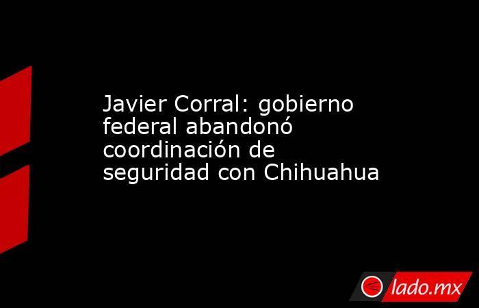 Javier Corral: gobierno federal abandonó coordinación de seguridad con Chihuahua. Noticias en tiempo real