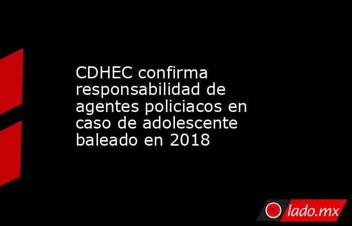 CDHEC confirma responsabilidad de agentes policiacos en caso de adolescente baleado en 2018. Noticias en tiempo real