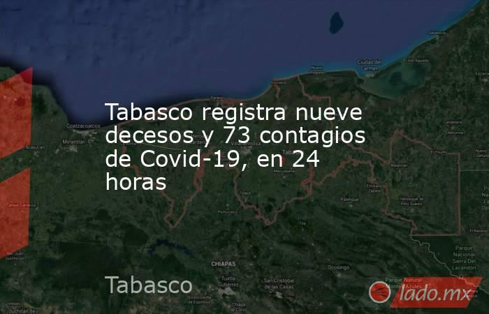 Tabasco registra nueve decesos y 73 contagios de Covid-19, en 24 horas. Noticias en tiempo real
