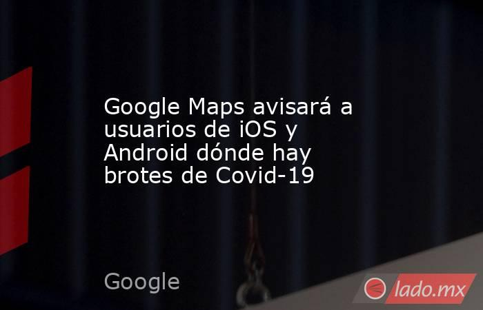 Google Maps avisará a usuarios de iOS y Android dónde hay brotes de Covid-19. Noticias en tiempo real