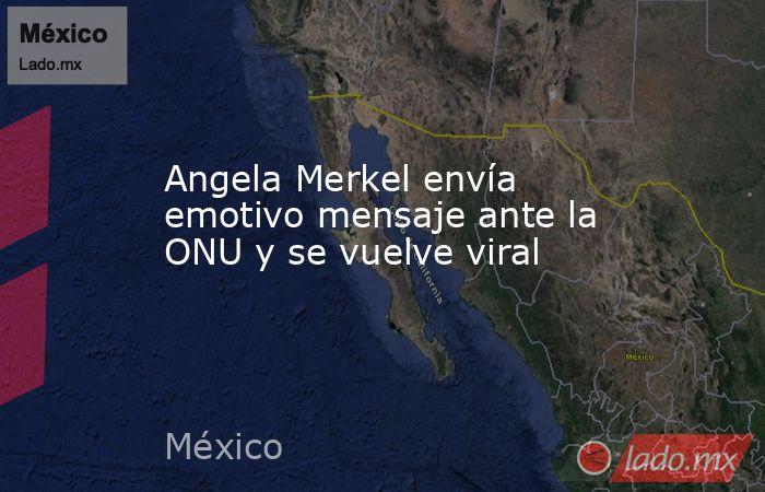 Angela Merkel envía emotivo mensaje ante la ONU y se vuelve viral. Noticias en tiempo real
