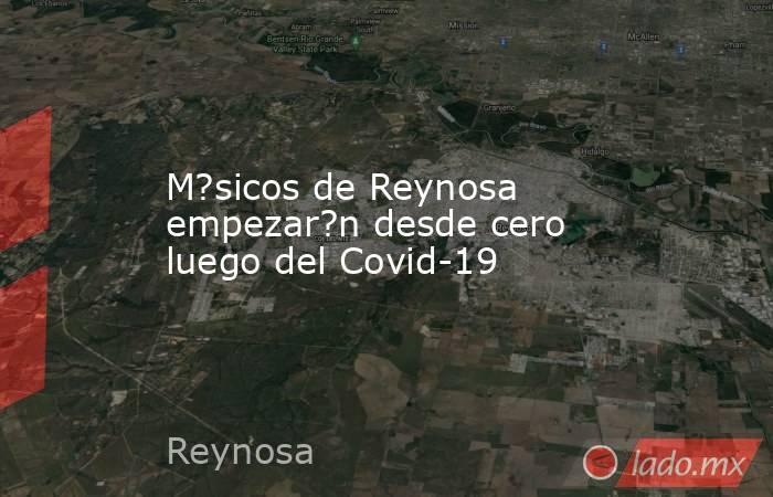 M?sicos de Reynosa empezar?n desde cero luego del Covid-19. Noticias en tiempo real