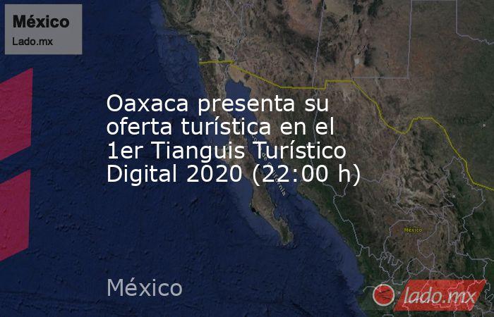 Oaxaca presenta su oferta turística en el 1er Tianguis Turístico Digital 2020 (22:00 h). Noticias en tiempo real