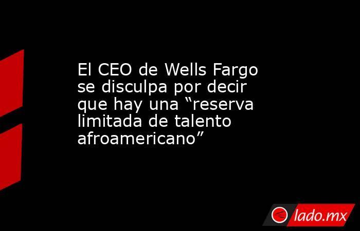 """El CEO de Wells Fargo se disculpa por decir que hay una """"reserva limitada de talento afroamericano"""". Noticias en tiempo real"""