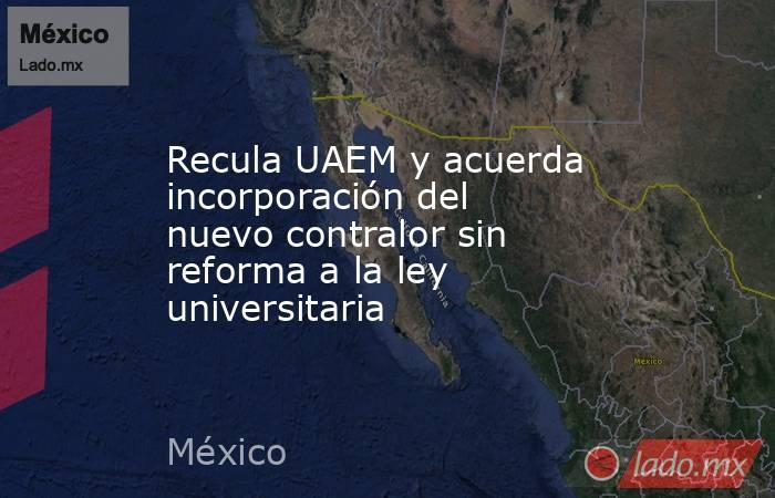Recula UAEM y acuerda incorporación del nuevo contralor sin reforma a la ley universitaria. Noticias en tiempo real