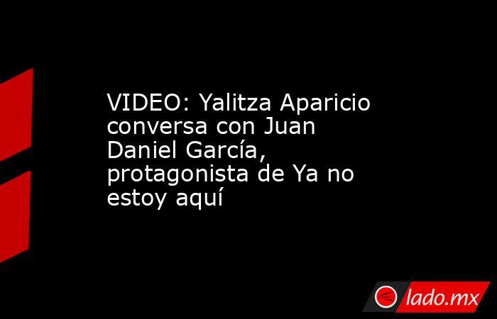 VIDEO: Yalitza Aparicio conversa con Juan Daniel García, protagonista de Ya no estoy aquí. Noticias en tiempo real