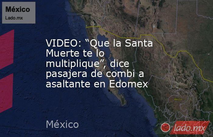 """VIDEO: """"Que la Santa Muerte te lo multiplique"""", dice pasajera de combi a asaltante en Edomex. Noticias en tiempo real"""