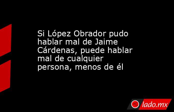 Si López Obrador pudo hablar mal de Jaime Cárdenas, puede hablar mal de cualquier persona, menos de él. Noticias en tiempo real
