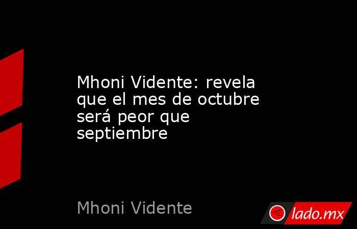Mhoni Vidente: revela que el mes de octubre será peor que septiembre. Noticias en tiempo real