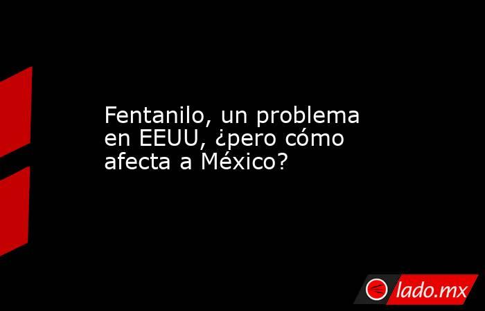 Fentanilo, un problema en EEUU, ¿pero cómo afecta a México?. Noticias en tiempo real