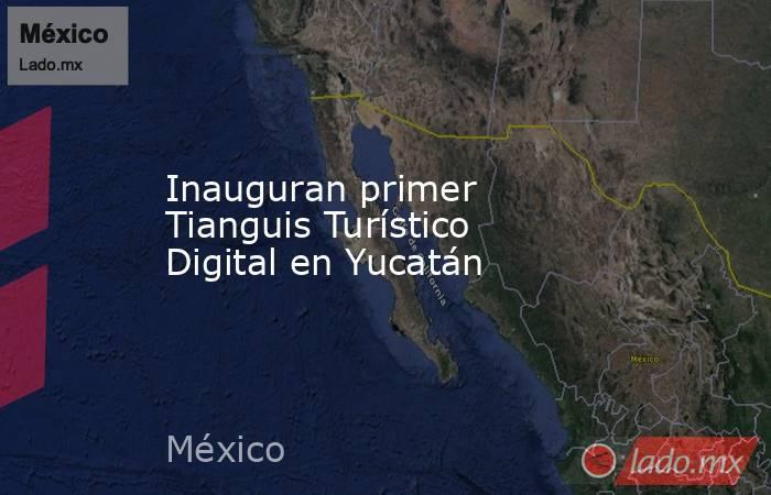 Inauguran primer Tianguis Turístico Digital en Yucatán. Noticias en tiempo real