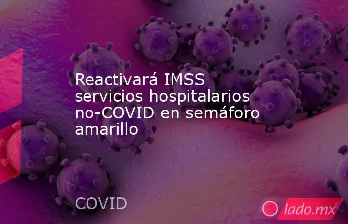 Reactivará IMSS servicios hospitalarios no-COVID en semáforo amarillo. Noticias en tiempo real