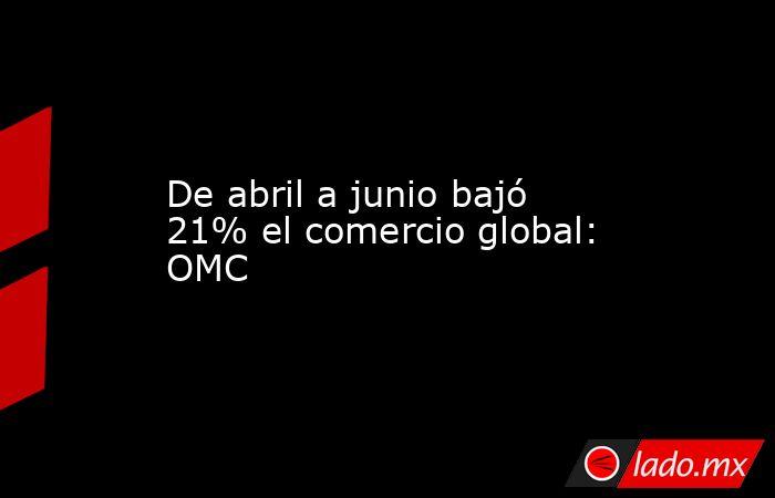 De abril a junio bajó 21% el comercio global: OMC. Noticias en tiempo real