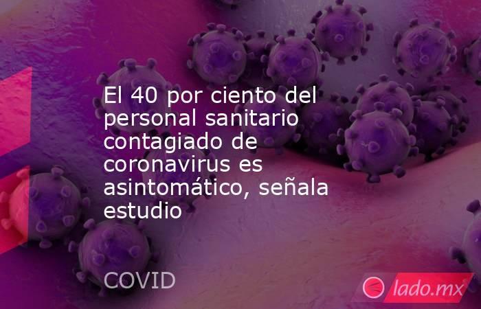 El 40 por ciento del personal sanitario contagiado de coronavirus es asintomático, señala estudio. Noticias en tiempo real