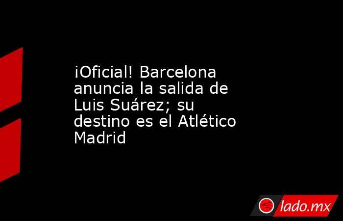 ¡Oficial! Barcelona anuncia la salida de Luis Suárez; su destino es el Atlético Madrid. Noticias en tiempo real