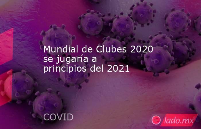 Mundial de Clubes 2020 se jugaría a principios del 2021. Noticias en tiempo real