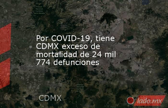 Por COVID-19, tiene CDMX exceso de mortalidad de 24 mil 774 defunciones. Noticias en tiempo real