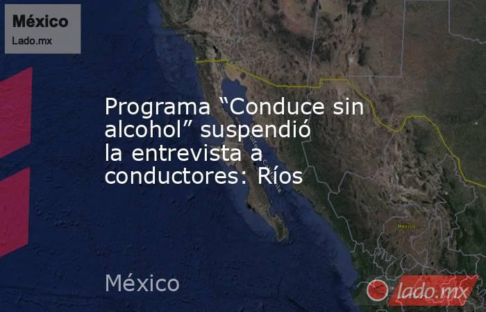 """Programa """"Conduce sin alcohol"""" suspendió la entrevista a conductores: Ríos. Noticias en tiempo real"""