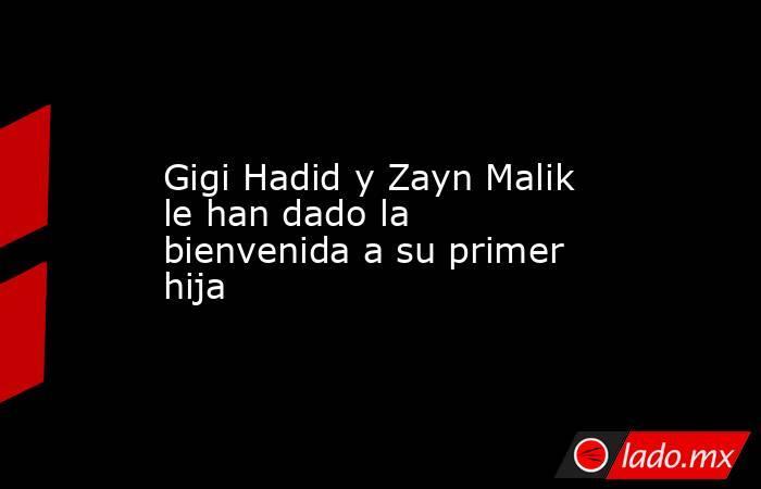 Gigi Hadid y Zayn Malik le han dado la bienvenida a su primer hija. Noticias en tiempo real