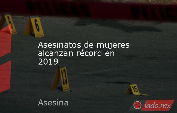 Asesinatos de mujeres alcanzan récord en 2019. Noticias en tiempo real