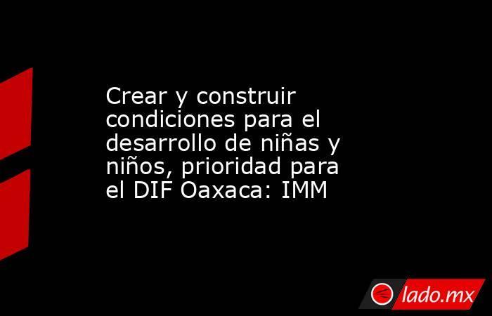 Crear y construir condiciones para el desarrollo de niñas y niños, prioridad para el DIF Oaxaca: IMM. Noticias en tiempo real