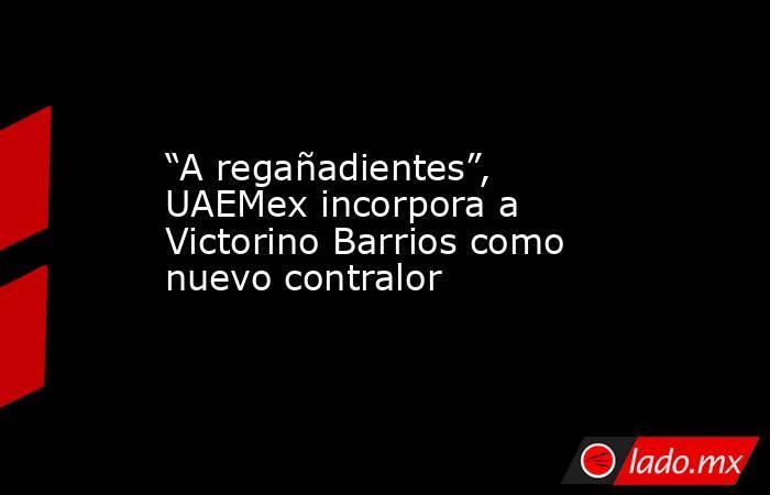 """""""A regañadientes"""", UAEMex incorpora a Victorino Barrios como nuevo contralor. Noticias en tiempo real"""